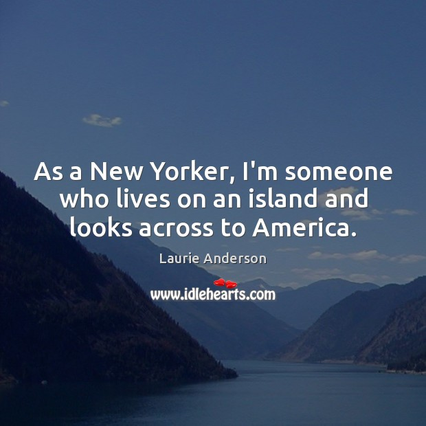 As a New Yorker, I'm someone who lives on an island and looks across to America. Image