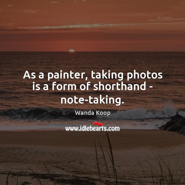 Image, As a painter, taking photos is a form of shorthand – note-taking.
