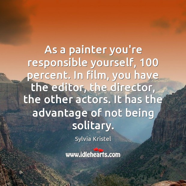 As a painter you're responsible yourself, 100 percent. In film, you have the Image
