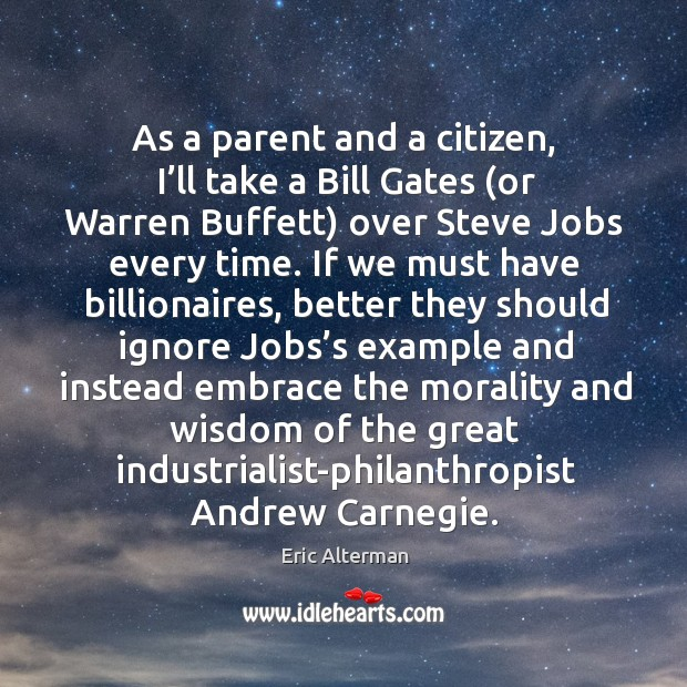 As a parent and a citizen, I'll take a bill gates (or warren buffett) over steve jobs every time. Eric Alterman Picture Quote