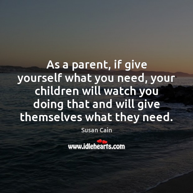 As a parent, if give yourself what you need, your children will Susan Cain Picture Quote