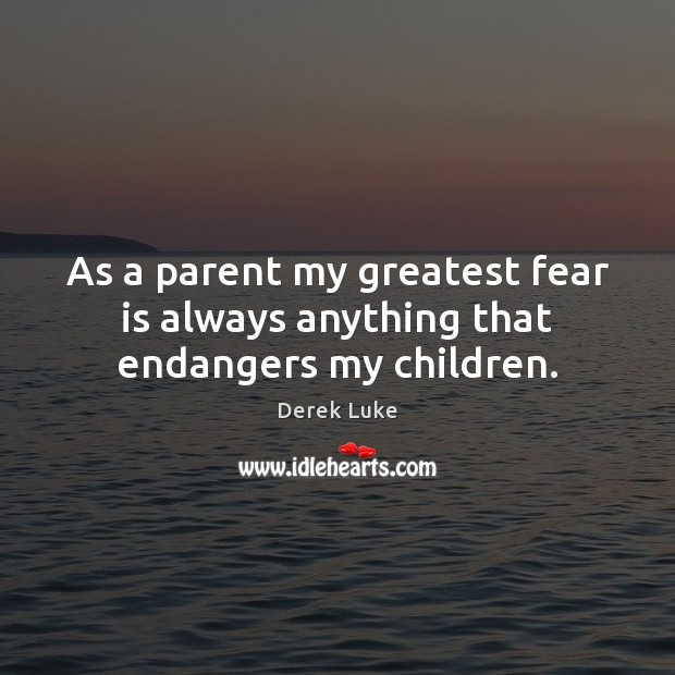 As a parent my greatest fear is always anything that endangers my children. Derek Luke Picture Quote