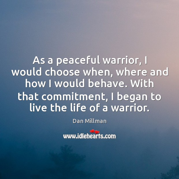 As a peaceful warrior, I would choose when, where and how I Dan Millman Picture Quote