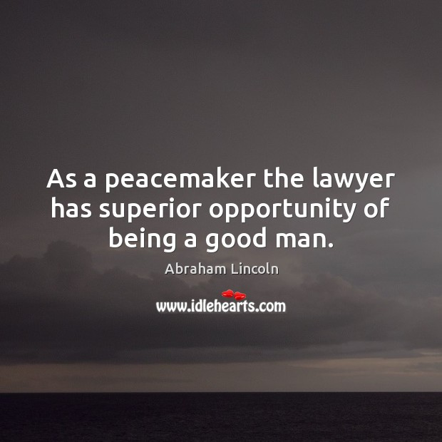 As a peacemaker the lawyer has superior opportunity of being a good man. Image