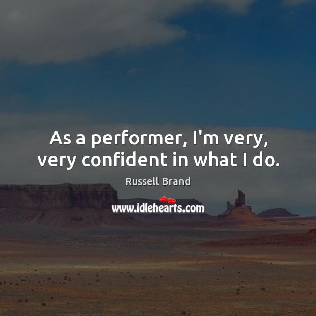 As a performer, I'm very, very confident in what I do. Russell Brand Picture Quote