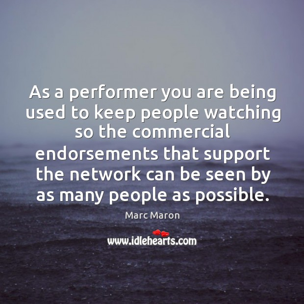 As a performer you are being used to keep people watching so the commercial endorsements that Image