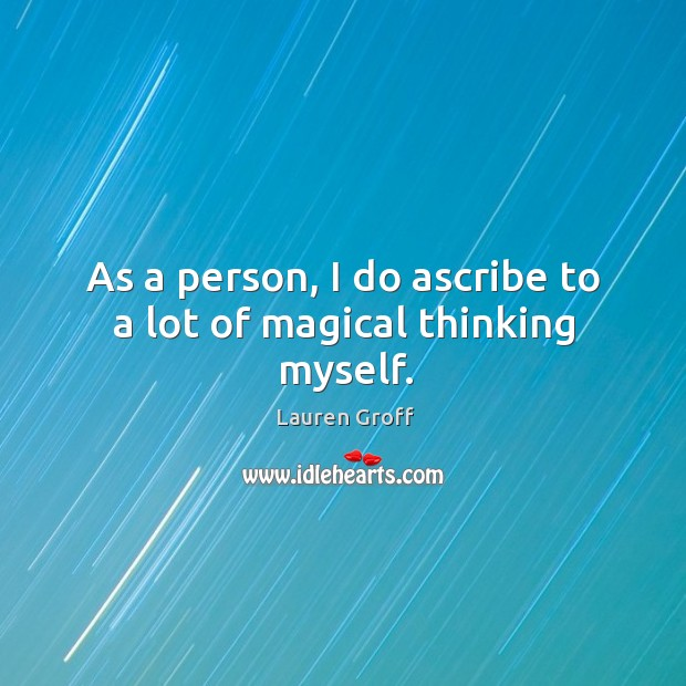 As a person, I do ascribe to a lot of magical thinking myself. Lauren Groff Picture Quote