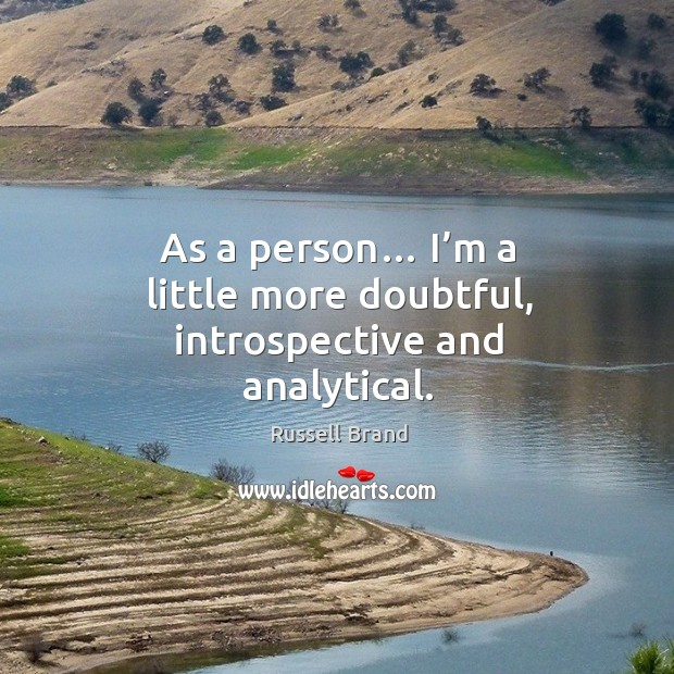 As a person… I'm a little more doubtful, introspective and analytical. Image