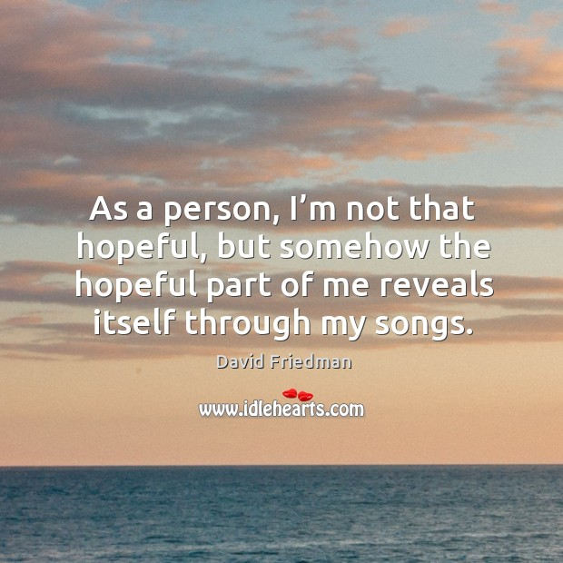 As a person, I'm not that hopeful, but somehow the hopeful part of me reveals itself through my songs. David Friedman Picture Quote