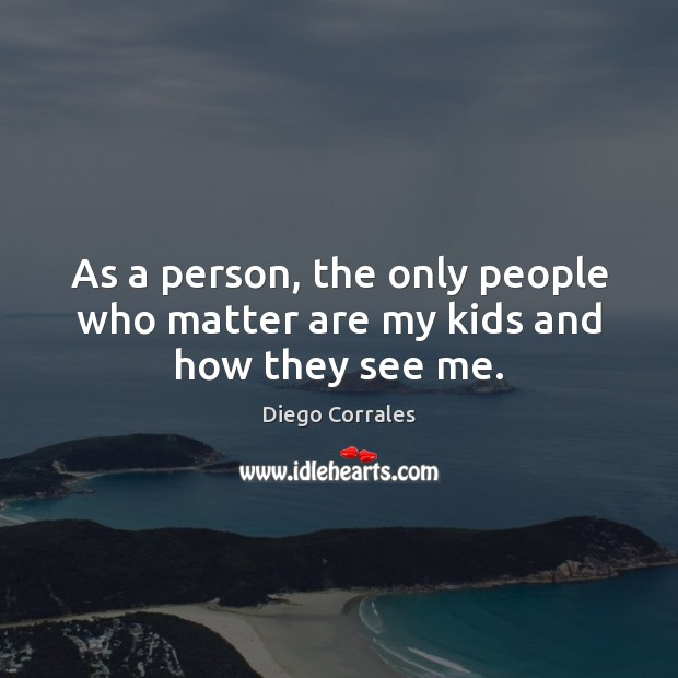 As a person, the only people who matter are my kids and how they see me. Image