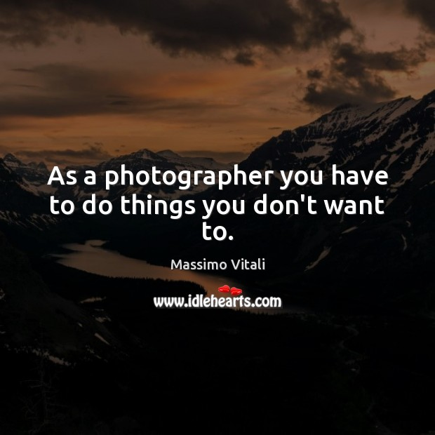 As a photographer you have to do things you don't want to. Image