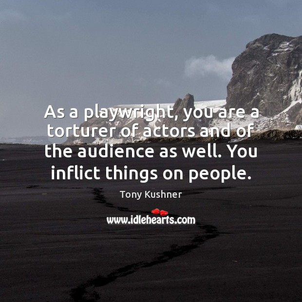 As a playwright, you are a torturer of actors and of the Image