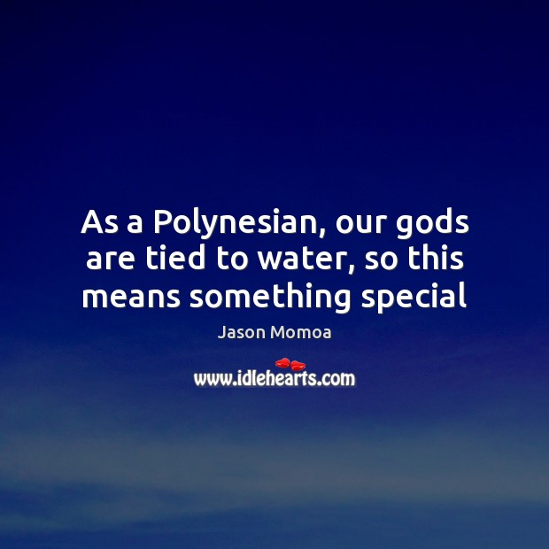 As a Polynesian, our Gods are tied to water, so this means something special Image