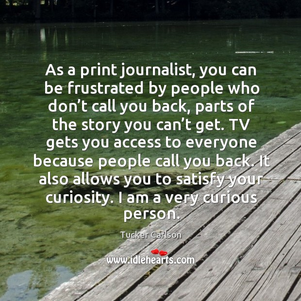 As a print journalist, you can be frustrated by people who don't call you back Image