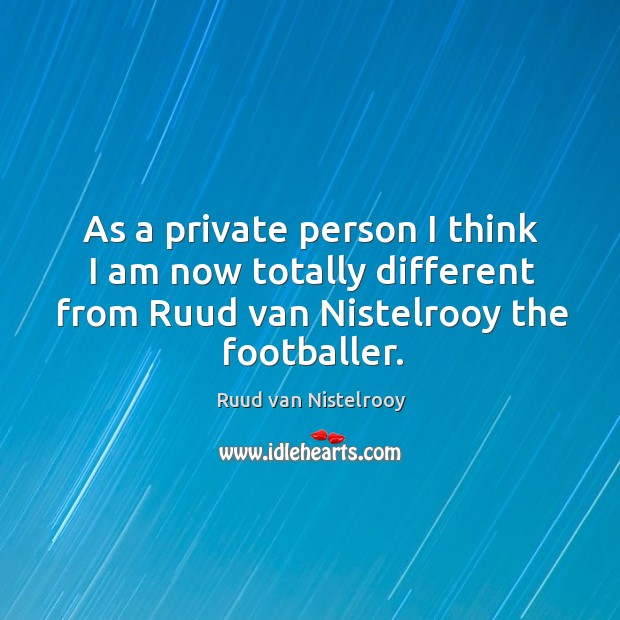 As a private person I think I am now totally different from ruud van nistelrooy the footballer. Ruud van Nistelrooy Picture Quote