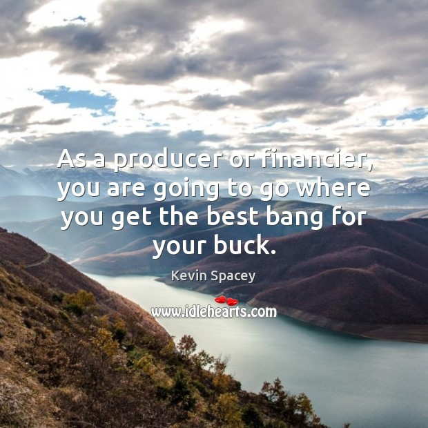 As a producer or financier, you are going to go where you get the best bang for your buck. Image
