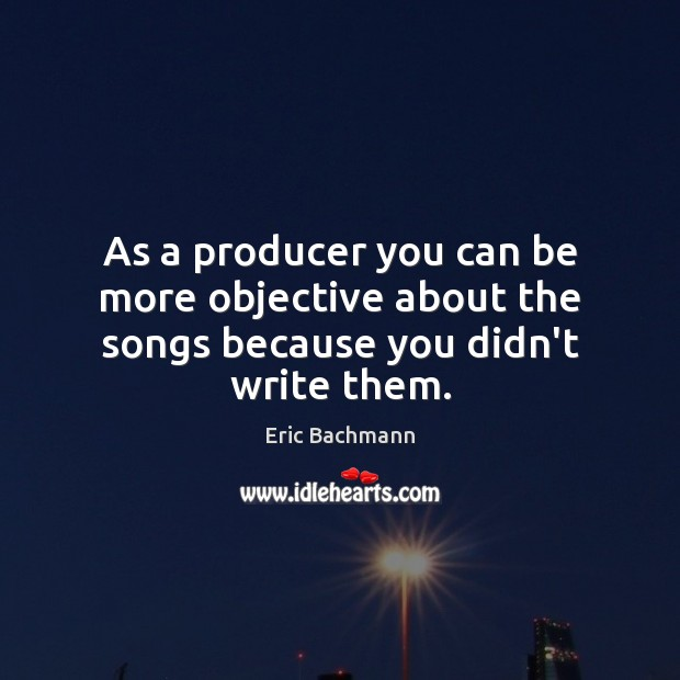 As a producer you can be more objective about the songs because you didn't write them. Image