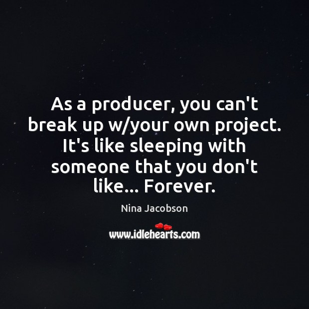 As a producer, you can't break up w/your own project. It's Break Up Quotes Image