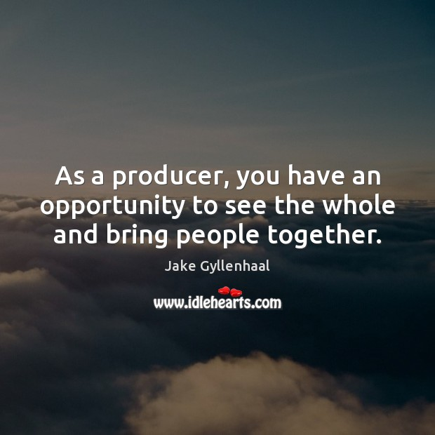 As a producer, you have an opportunity to see the whole and bring people together. Jake Gyllenhaal Picture Quote