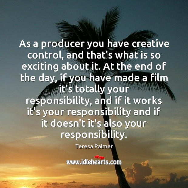 As a producer you have creative control, and that's what is so Teresa Palmer Picture Quote