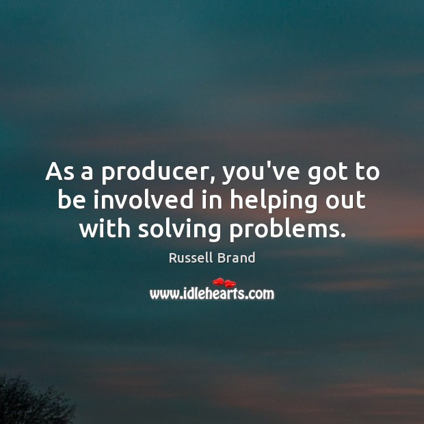 As a producer, you've got to be involved in helping out with solving problems. Image