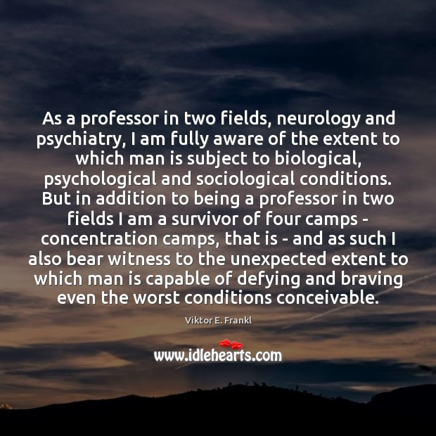 As a professor in two fields, neurology and psychiatry, I am fully Viktor E. Frankl Picture Quote