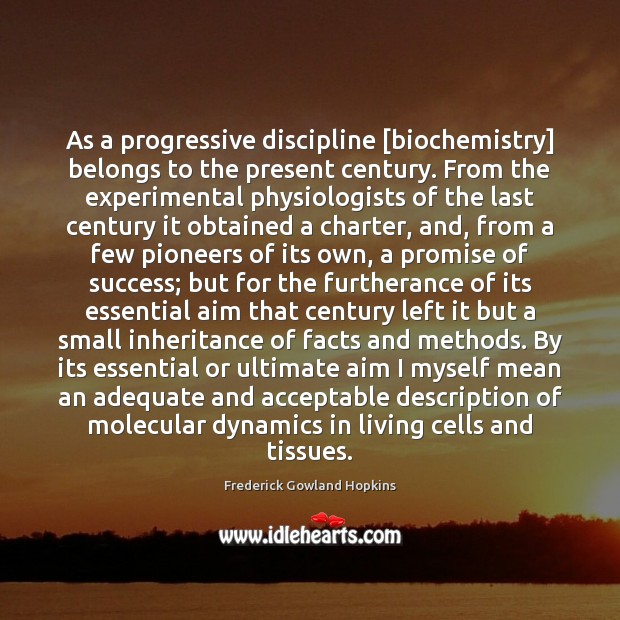 As a progressive discipline [biochemistry] belongs to the present century. From the Image
