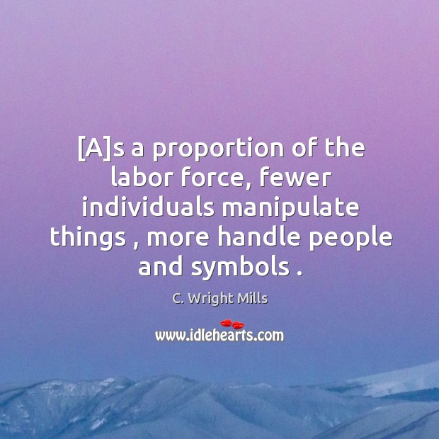 [A]s a proportion of the labor force, fewer individuals manipulate things , C. Wright Mills Picture Quote