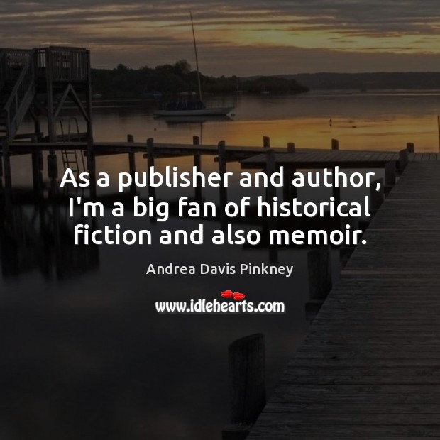 Image, As a publisher and author, I'm a big fan of historical fiction and also memoir.