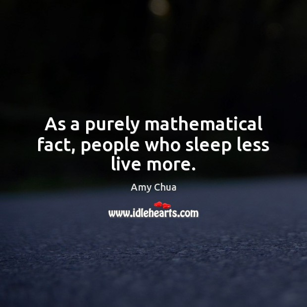As a purely mathematical fact, people who sleep less live more. Amy Chua Picture Quote