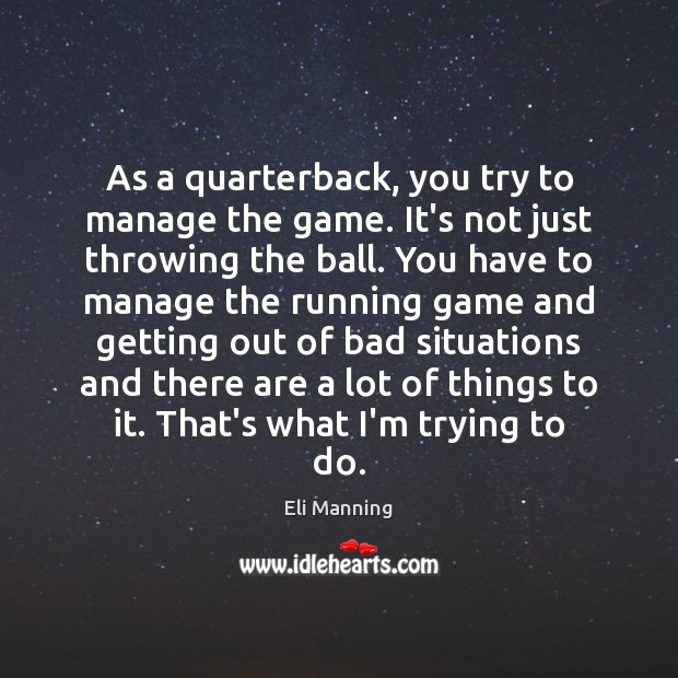 As a quarterback, you try to manage the game. It's not just Eli Manning Picture Quote