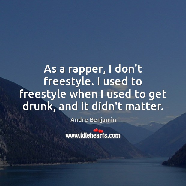 As a rapper, I don't freestyle. I used to freestyle when I Image