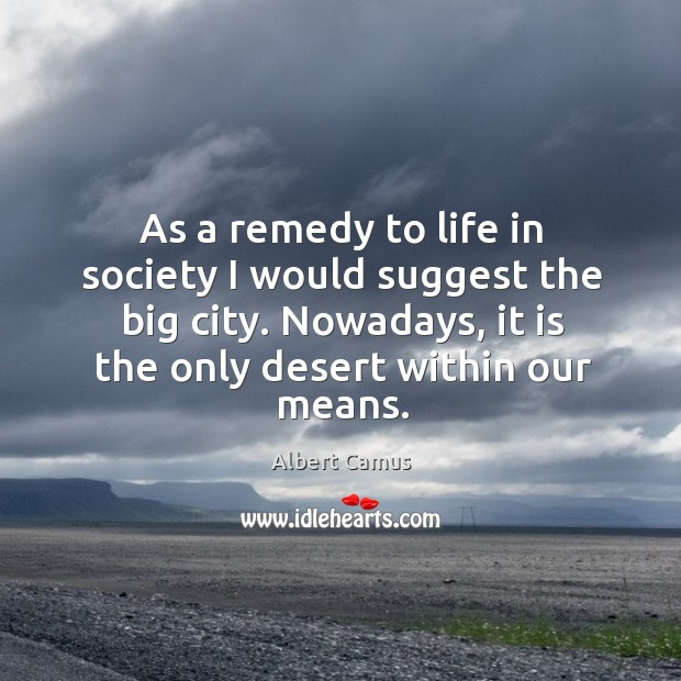 As a remedy to life in society I would suggest the big city. Nowadays, it is the only desert within our means. Image