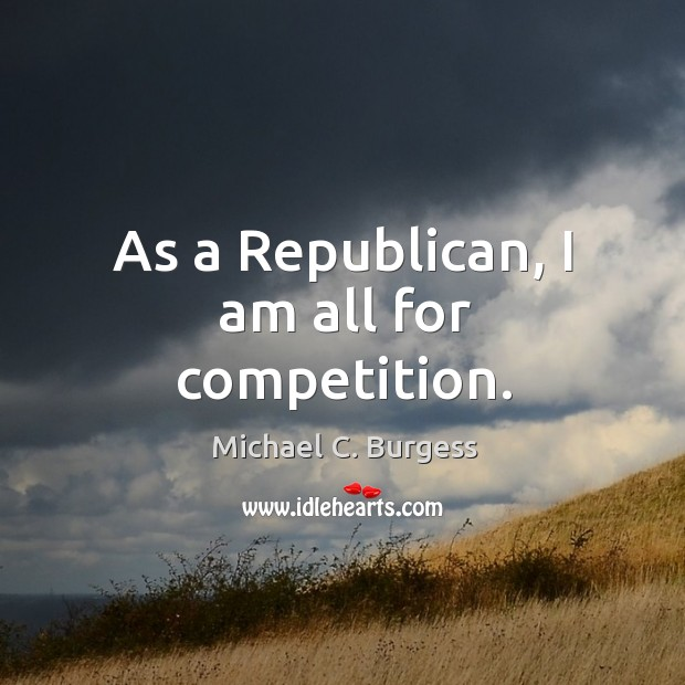 As a republican, I am all for competition. Michael C. Burgess Picture Quote