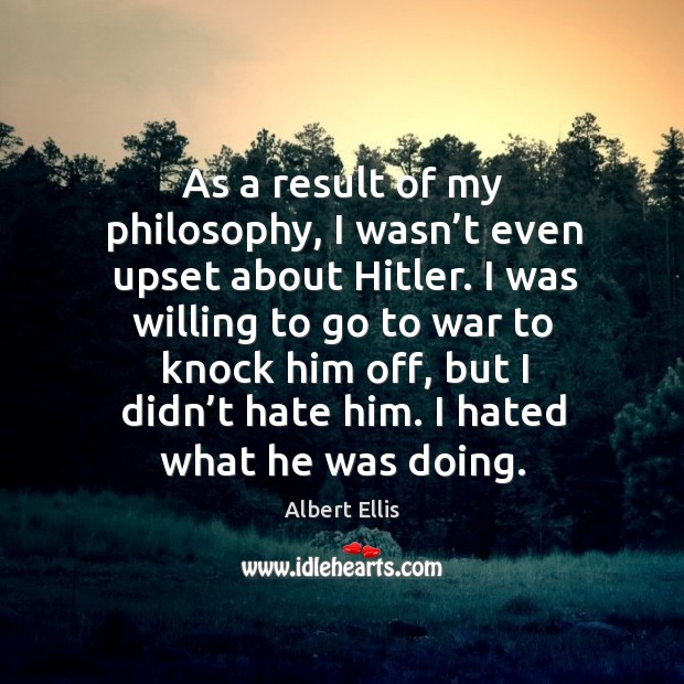 As a result of my philosophy, I wasn't even upset about hitler. Image