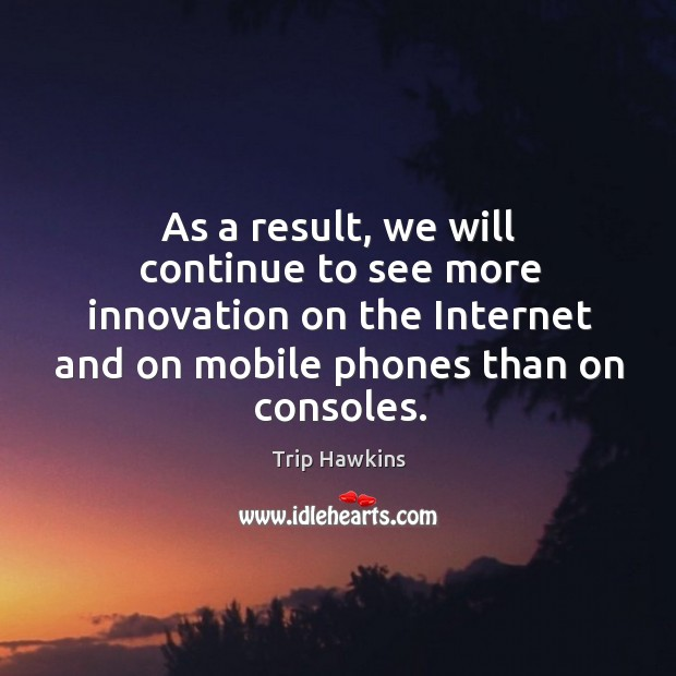 As a result, we will continue to see more innovation on the internet and on mobile phones than on consoles. Trip Hawkins Picture Quote