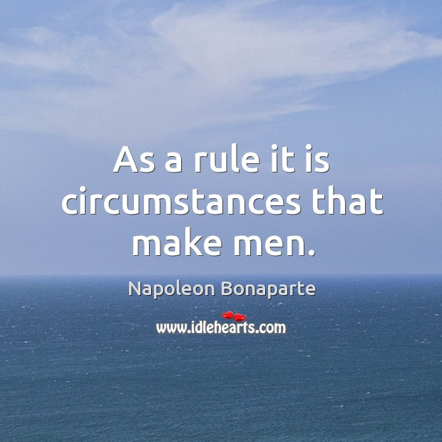 As a rule it is circumstances that make men. Image
