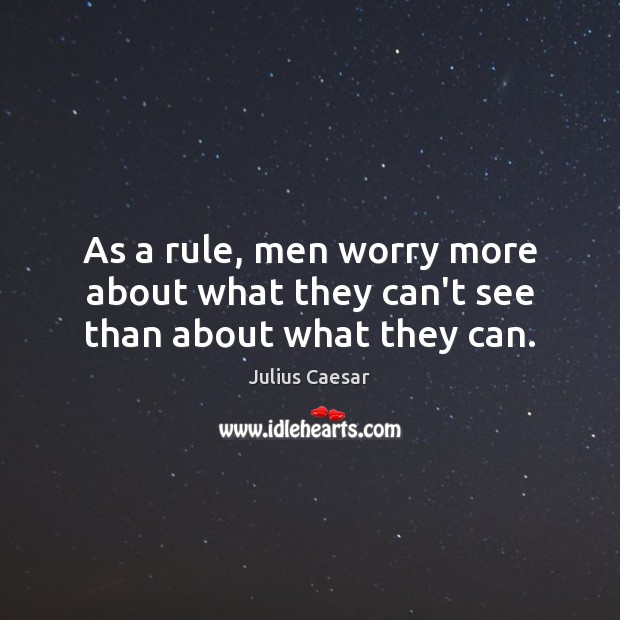 As a rule, men worry more about what they can't see than about what they can. Image