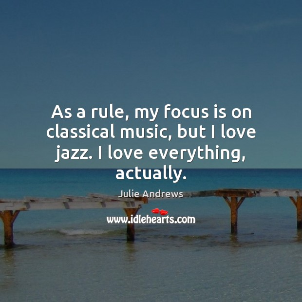 As a rule, my focus is on classical music, but I love jazz. I love everything, actually. Julie Andrews Picture Quote