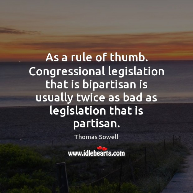 As a rule of thumb. Congressional legislation that is bipartisan is usually Thomas Sowell Picture Quote