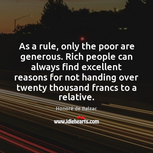 As a rule, only the poor are generous. Rich people can always Image