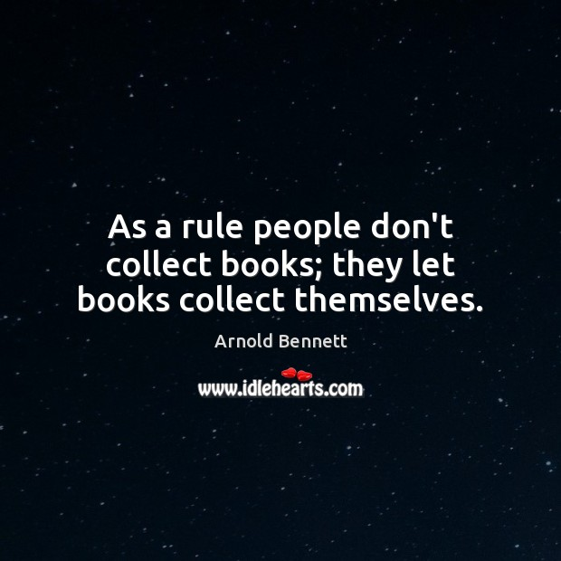 As a rule people don't collect books; they let books collect themselves. Image