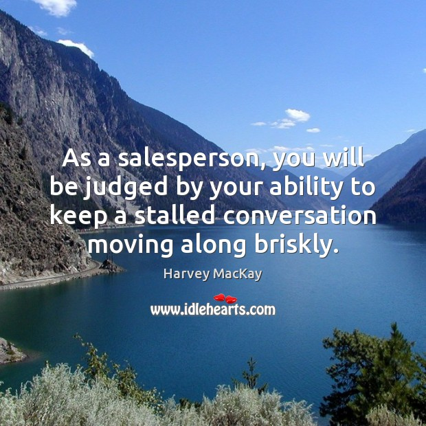 As a salesperson, you will be judged by your ability to keep Harvey MacKay Picture Quote