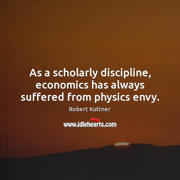 As a scholarly discipline, economics has always suffered from physics envy. Image