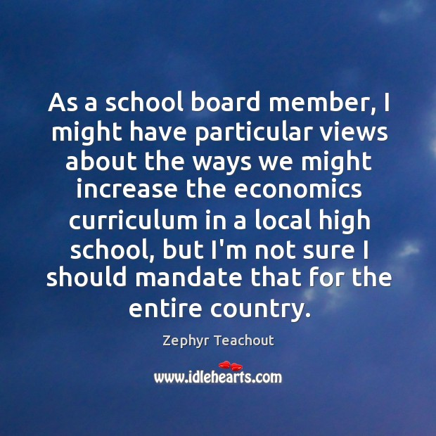 As a school board member, I might have particular views about the Zephyr Teachout Picture Quote