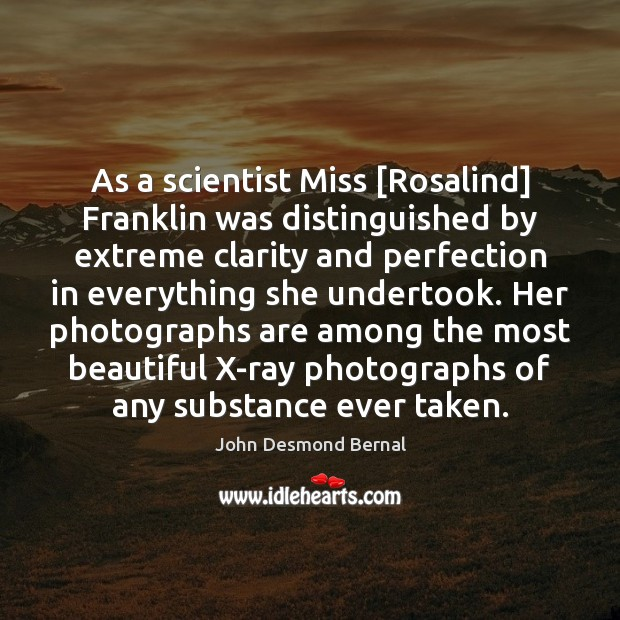 As a scientist Miss [Rosalind] Franklin was distinguished by extreme clarity and John Desmond Bernal Picture Quote