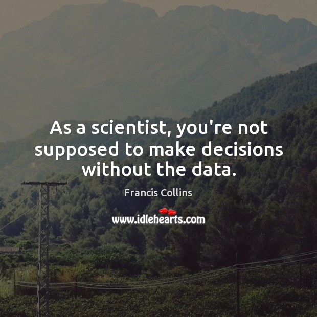 As a scientist, you're not supposed to make decisions without the data. Francis Collins Picture Quote