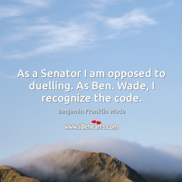 Image, As a senator I am opposed to duelling. As ben. Wade, I recognize the code.