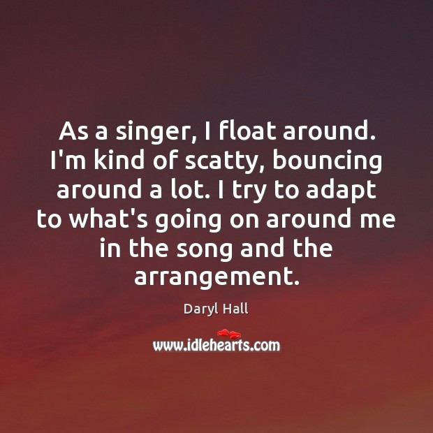 Image, As a singer, I float around. I'm kind of scatty, bouncing around