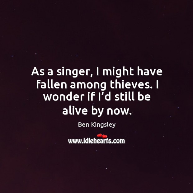 Image, As a singer, I might have fallen among thieves. I wonder if I'd still be alive by now.